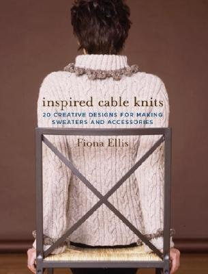 Inspired Cable Knits: 20 Creative Designs for Making Sweaters and Accessories