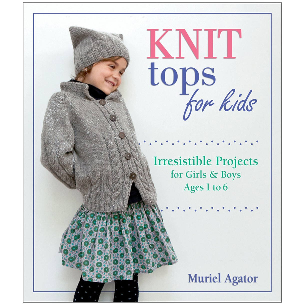Knit Tops for Kids: Irresistible Projects for Girls and Boys Ages 1 To 6