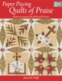 Paper Piecing Quilts of Praise by Jaynette Huff