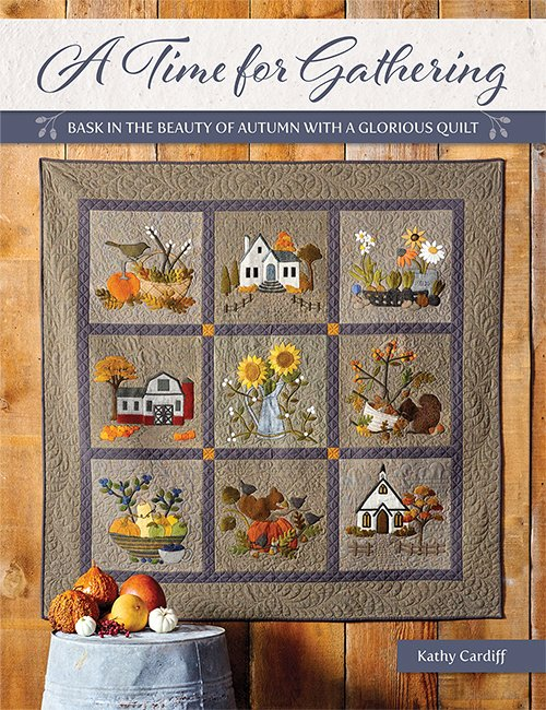 A Time for Gathering - Bask in the Beauty of Autumn with a Glorious Quilt by Kathy Cardiff