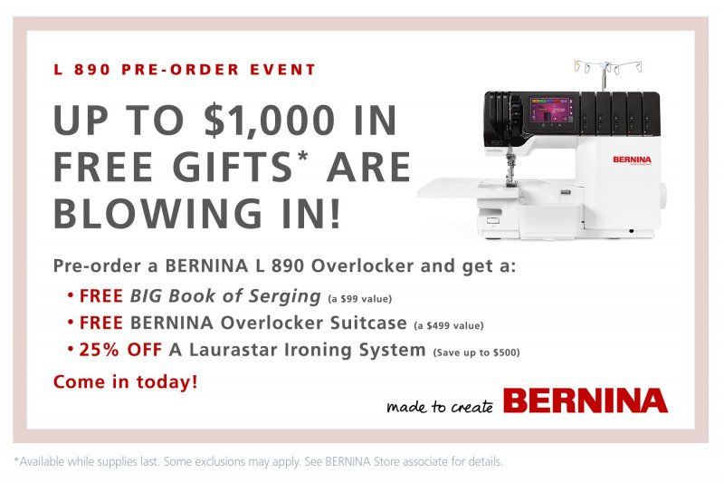 Preorder the Bernina L890 Overlocker to get FREE the Big Book of Serging, Overlocker Suitcase, and 25% off a Laurastar Product.