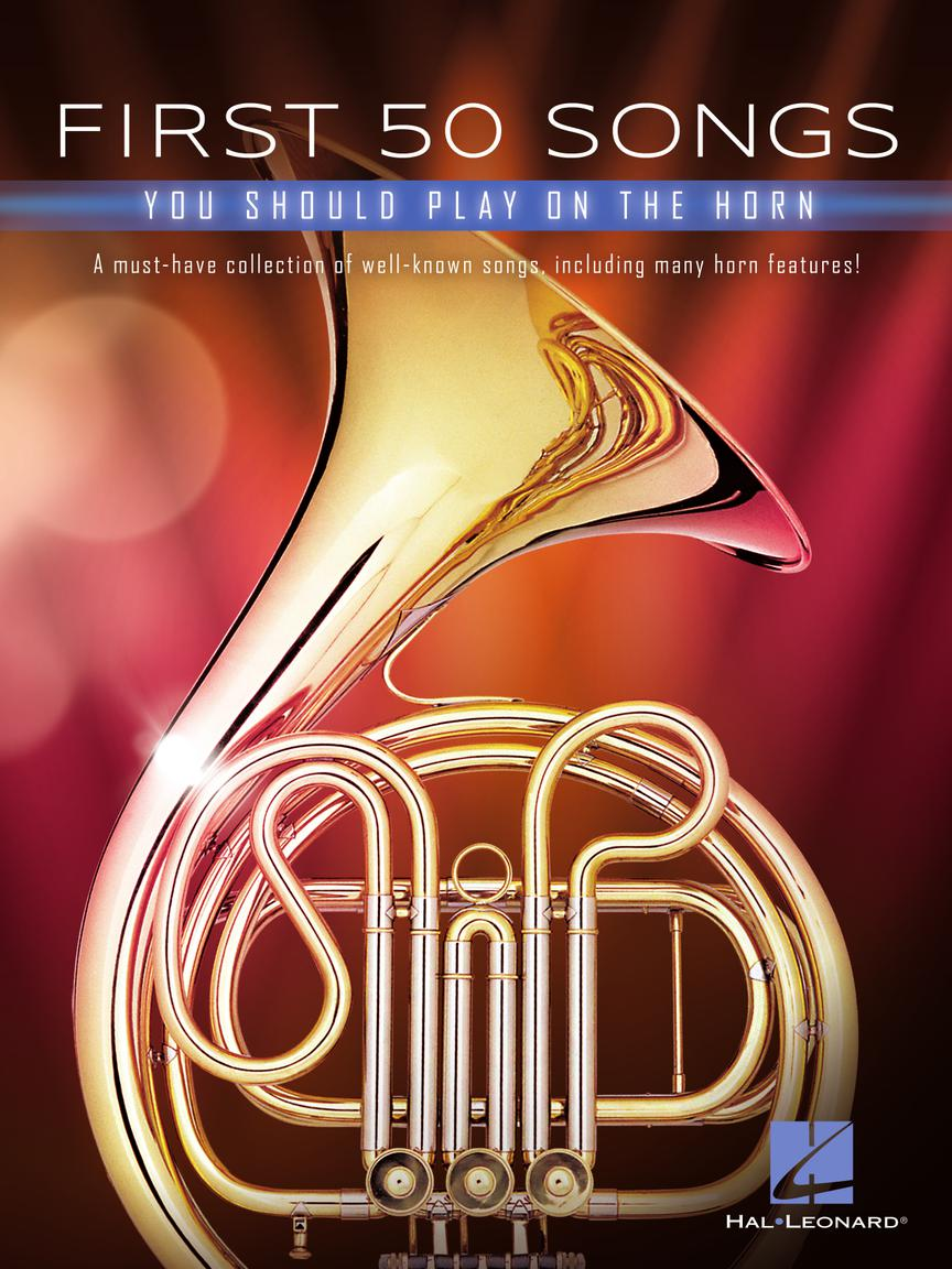 FIRST 50 SONGS YOU SHOULD PLAY ON THE HORN - A Must-Have Collection of Well-Known Songs, Including Many Horn Features!