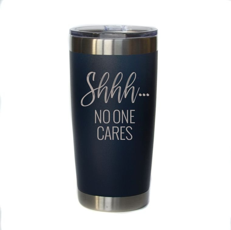 Shhhhh, No One Cares Engraved Coffee / Cocktail Tumbler - 20 ounce - by Driftless Studio