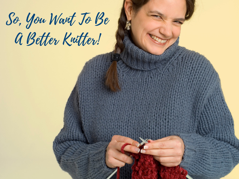 So You Want To Be A Better Knitter