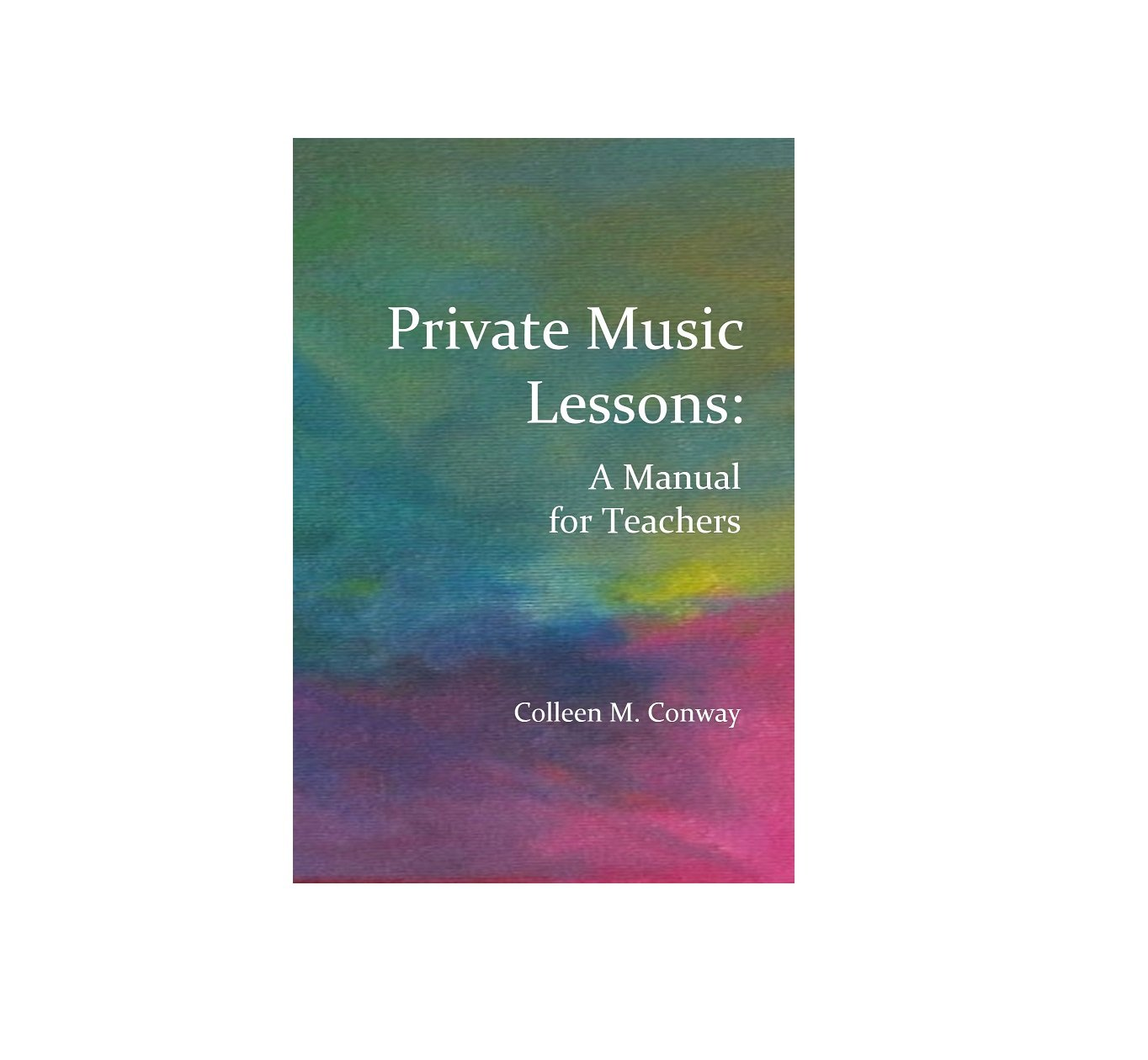 Private Music Lessons: A Manual for Teachers by Colleen M. Conway