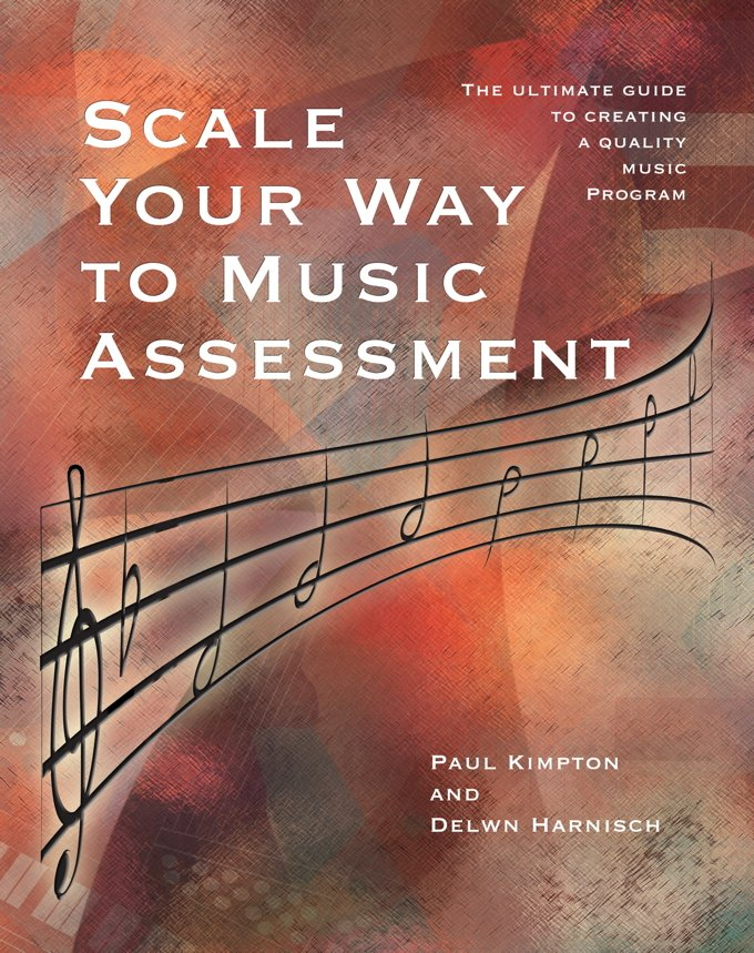 Scale Your Way to Music Assessment | The Ultimate Guide to Creating a Quality Music Program | Paul Kimpton, Delwyn Harnisch