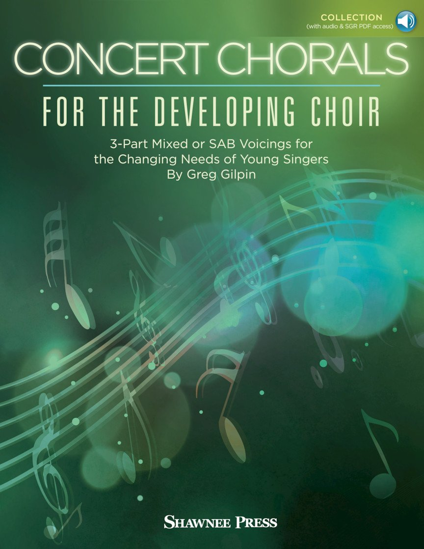Concert Chorals for the Developing Choir | 3-Part Mixed Or SAB Voicings For The Changing Needs Of Young Singers | Greg Gilpin