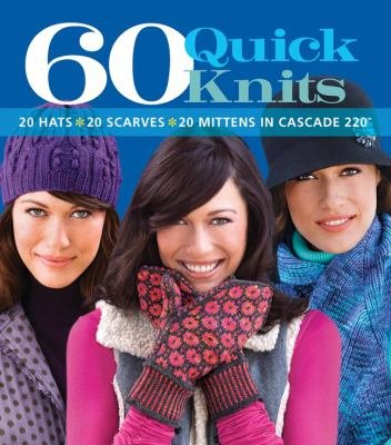 60 Quick Knits 20 Hats* 20 Scarves* 20 Mittens in Cascade 220