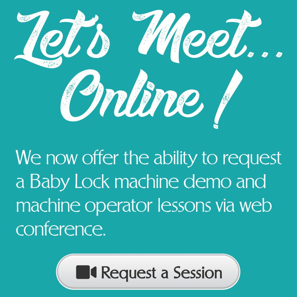Let's Meet Online! We now offer the ability to request a Baby Lock machine demo and machine operator lessons via web conference. Click to request a session.