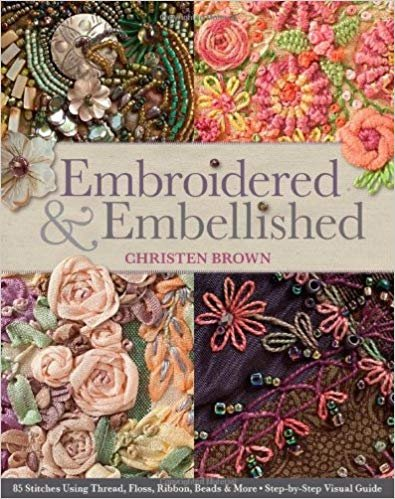 Embroidered & Embellished: 85 Stitches Using Thread, Floss, Ribbon, Beads & More ? Step-by-Step Visual Guide
