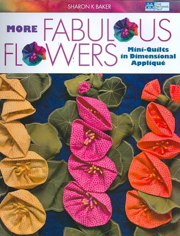 More Fabulous Flowers : Mini-Quilts in Dimensional Applique By Sharon Baker
