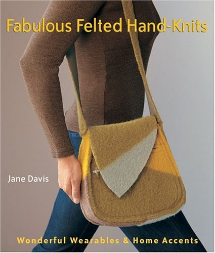 Fabulous Felted Hand-Knits: Wonderful Wearables & Home Accents Book