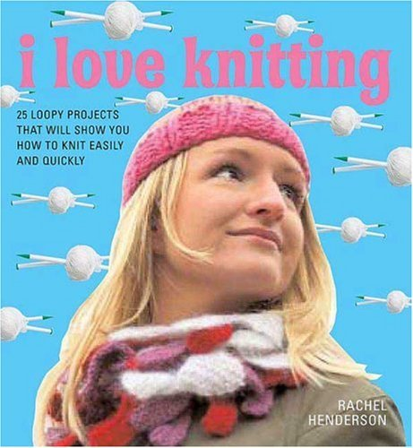 I Love Knitting: 25 Loopy Projects That Will Show You How To Knit Easily and Quickly Book
