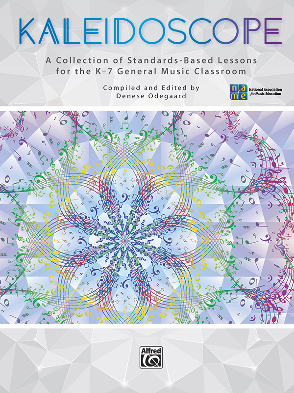 Kaleidoscope | A Collection of Standards-Based Lessons for the K-7 General Music Classroom | Compiled and Edited by Denese Odegaard