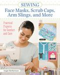 Sewing Face Masks, Scrub Caps, Arm Slings and More Book