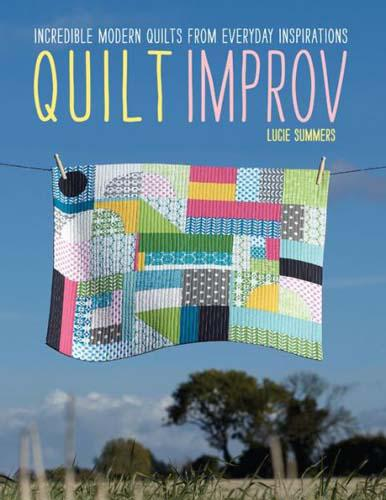Quilt Improv: Incredible Modern Quilts from Everyday Inspirations by Lucie Summers