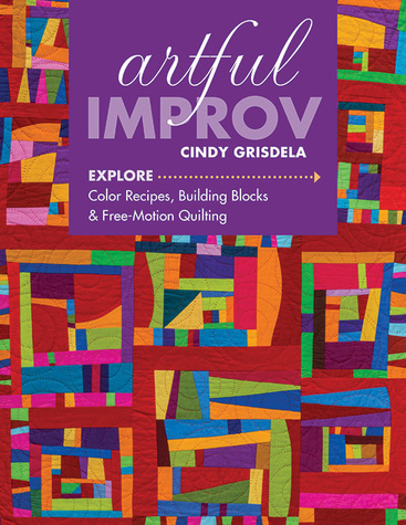 Artful Improv: Explore Color Recipes, Building Blocks & Free-Motion Quilting by ...