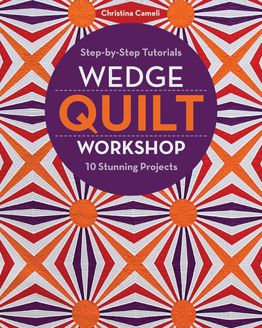 Wedge Quilt Workshop: Step-by-Step Tutorials * 10 Stunning Projects by Christina...