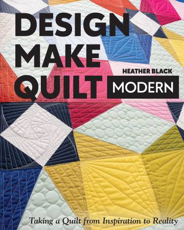 Design, Make, Quilt Modern - Taking a Quilt from Inspiration to Reality by Heather Black