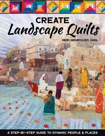 Create Landscape Quilts - A Step-by-Step Guide to Dynamic People & Places by Meri Henriques Vahl