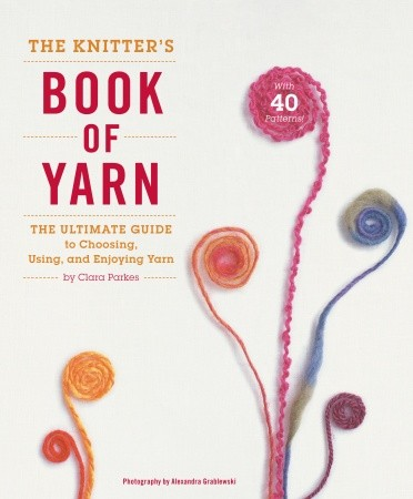The Knitter's Book of Yarn: The Ultimate Guide to Choosing, Using, and Enjoying Yarn Book