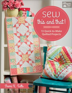 Sew This and That! - 13 Quick-to-Make Quilted Projects
